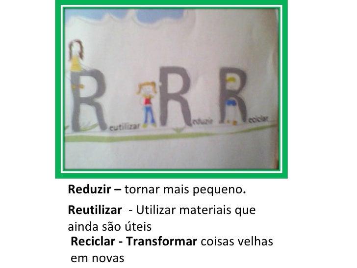 Reciclar - Transformar  coisas velhas em novas <ul><li>Reduzir –  tornar mais pequeno . </li></ul><ul><li>Reutilizar   - U...