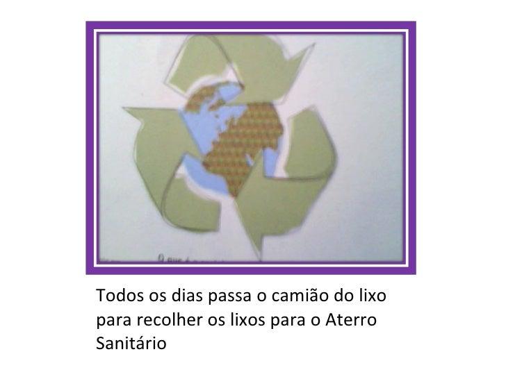 <ul><li>Todos os dias passa o camião do lixo para recolher os lixos para o Aterro Sanitário </li></ul>