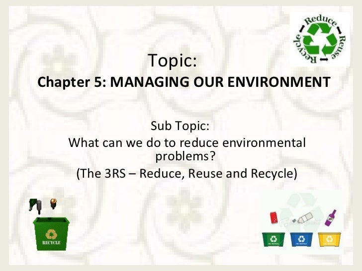 Topic:Chapter 5: MANAGING OUR ENVIRONMENT                 Sub Topic:   What can we do to reduce environmental             ...