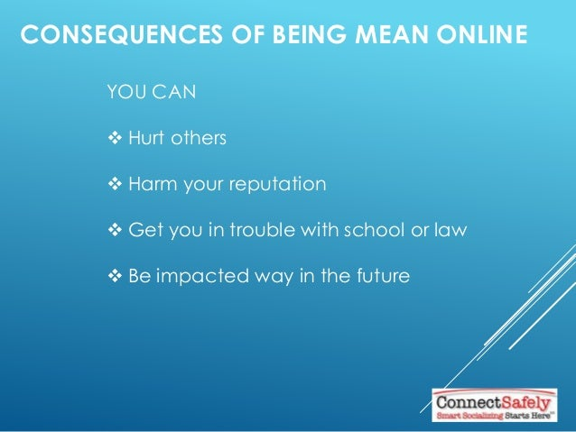 CONSEQUENCES OF BEING MEAN ONLINE YOU CAN  Hurt others  Harm your reputation  Get you in trouble with school or law  B...
