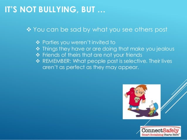 IT'S NOT BULLYING, BUT …  You can be sad by what you see others post  Parties you weren't invited to  Things they have ...