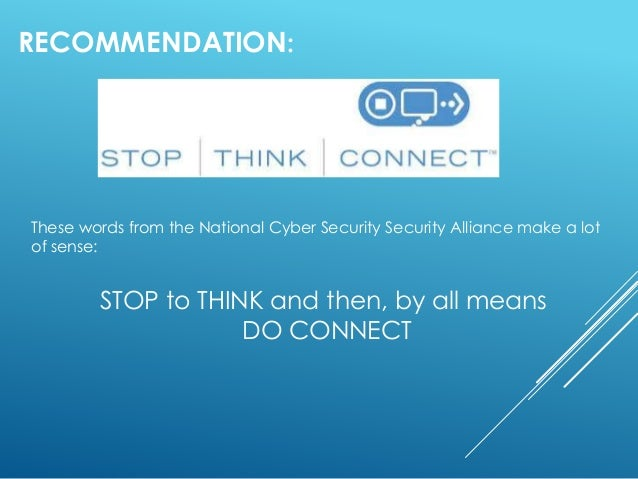 RECOMMENDATION: These words from the National Cyber Security Security Alliance make a lot of sense: STOP to THINK and then...