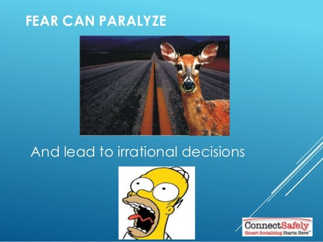 FEAR CAN PARALYZE And lead to irrational decisions