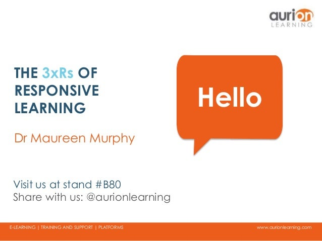 www.aurionlearning.comE-LEARNING | TRAINING AND SUPPORT | PLATFORMS THE 3xRs OF RESPONSIVE LEARNING Dr Maureen Murphy Hell...