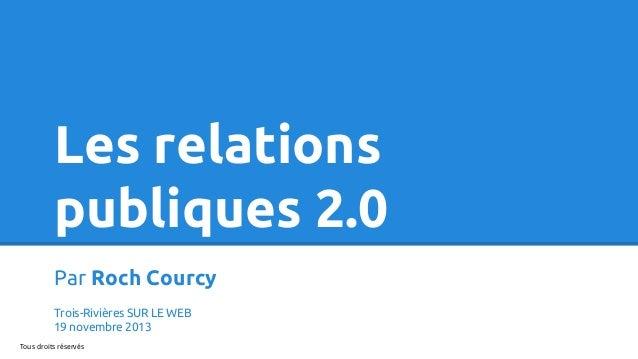 Les relations publiques 2.0 Par Roch Courcy Trois-Rivières SUR LE WEB 19 novembre 2013 Tous droits réservés