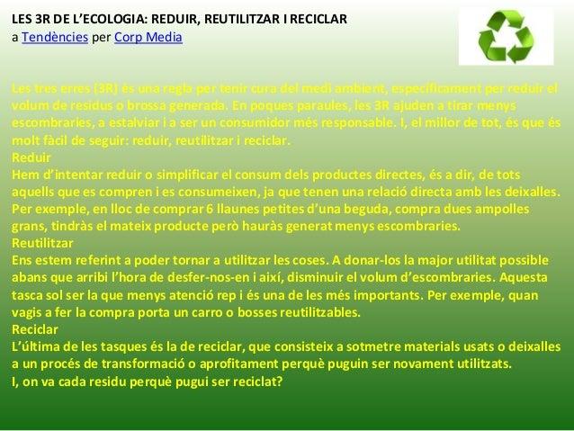 LES 3R DE L'ECOLOGIA: REDUIR, REUTILITZAR I RECICLAR a Tendències per Corp Media Les tres erres (3R) és una regla per teni...