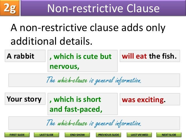 restrictive and non restrictive Use commas to set off nonrestrictive subordinate clauses, and do not use commas to set off restrictive clauses the choice of relative pronouns is determined by the way the pronoun is used and the noun or pronoun to which it refers.