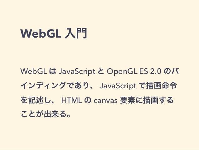 WebGL 入門 WebGL は JavaScript と OpenGL ES 2.0 のバ インディングであり、 JavaScript で描画命令 を記述し、 HTML の canvas 要素に描画する ことが出来る。