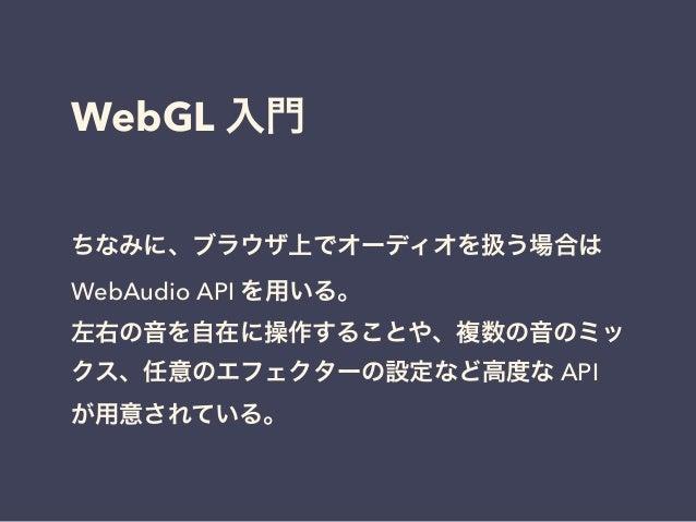 WebGL 入門 ちなみに、ブラウザ上でオーディオを扱う場合は WebAudio API を用いる。 左右の音を自在に操作することや、複数の音のミッ クス、任意のエフェクターの設定など高度な API が用意されている。