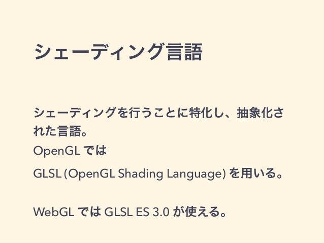 シェーディング言語 シェーディングを行うことに特化し、抽象化さ れた言語。 OpenGL では GLSL (OpenGL Shading Language) を用いる。 WebGL では GLSL ES 3.0 が使える。