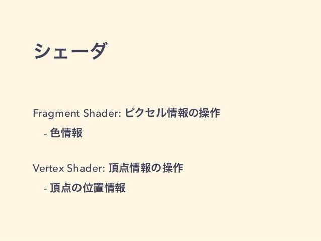 シェーダ Fragment Shader: ピクセル情報の操作 - 色情報 Vertex Shader: 頂点情報の操作 - 頂点の位置情報