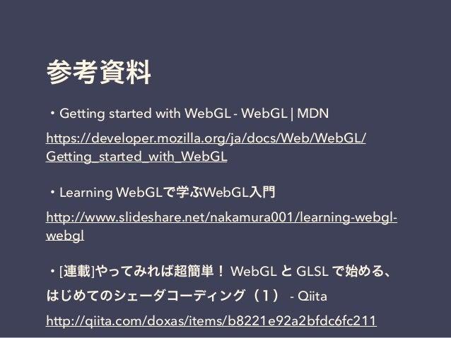参考資料 ・Getting started with WebGL - WebGL | MDN https://developer.mozilla.org/ja/docs/Web/WebGL/ Getting_started_with_WebGL...