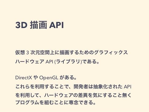 3D 描画 API 仮想 3 次元空間上に描画するためのグラフィックス ハードウェア API (ライブラリ)である。 DirectX や OpenGL がある。 これらを利用することで、開発者は抽象化された API を利用して、ハードウェアの差...