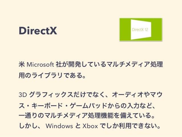DirectX 米 Microsoft 社が開発しているマルチメディア処理 用のライブラリである。 3D グラフィックスだけでなく、オーディオやマウ ス・キーボード・ゲームパッドからの入力など、 一通りのマルチメディア処理機能を備えている。 し...