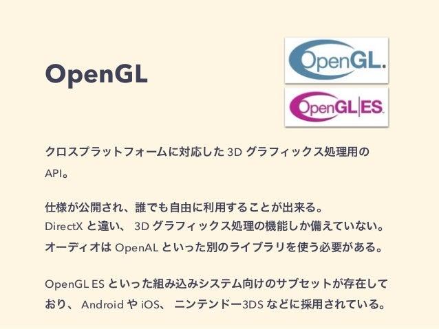 OpenGL クロスプラットフォームに対応した 3D グラフィックス処理用の API。 仕様が公開され、誰でも自由に利用することが出来る。 DirectX と違い、 3D グラフィックス処理の機能しか備えていない。 オーディオは OpenAL ...