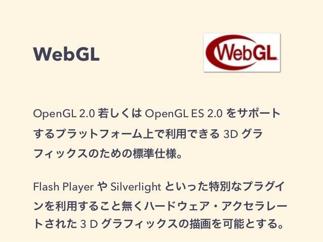 WebGL OpenGL 2.0 若しくは OpenGL ES 2.0 をサポート するプラットフォーム上で利用できる 3D グラ フィックスのための標準仕様。 Flash Player や Silverlight といった特別なプラグイ ンを...