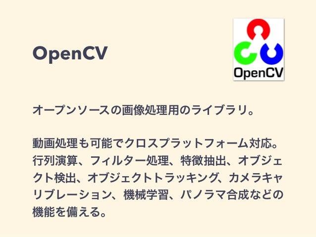 OpenCV オープンソースの画像処理用のライブラリ。 動画処理も可能でクロスプラットフォーム対応。 行列演算、フィルター処理、特徴抽出、オブジェ クト検出、オブジェクトトラッキング、カメラキャ リブレーション、機械学習、パノラマ合成などの 機...