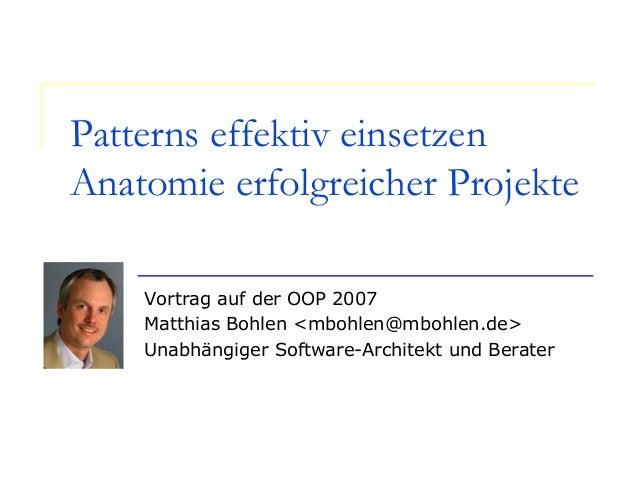 Patterns effektiv einsetzen Anatomie erfolgreicher Projekte Vortrag auf der OOP 2007 Matthias Bohlen <mbohlen@mbohlen.de> ...