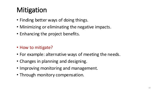 Mitigation • Finding better ways of doing things. • Minimizing or eliminating the negative impacts. • Enhancing the projec...
