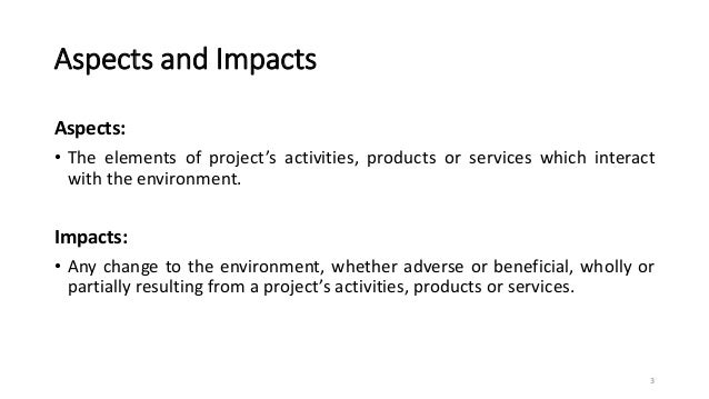 Aspects and Impacts Aspects: • The elements of project's activities, products or services which interact with the environm...