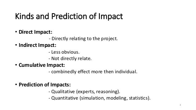 Kinds and Prediction of Impact • Direct Impact: - Directly relating to the project. • Indirect Impact: - Less obvious. - N...