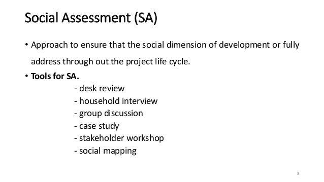 Social Assessment (SA) • Approach to ensure that the social dimension of development or fully address through out the proj...