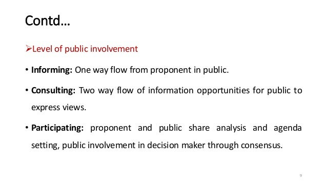 Contd… Level of public involvement • Informing: One way flow from proponent in public. • Consulting: Two way flow of info...