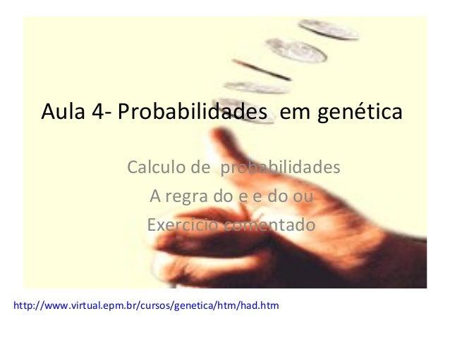 Aula 4- Probabilidades em genética Calculo de probabilidades A regra do e e do ou Exercício comentado http://www.virtual.e...