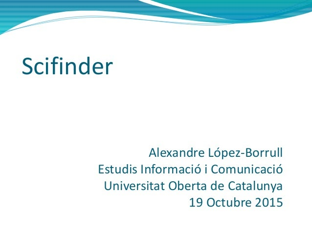 Scifinder Alexandre López-Borrull Estudis Informació i Comunicació Universitat Oberta de Catalunya 19 Octubre 2015