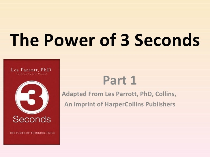 The Power of 3 Seconds Part 1 Adapted From Les Parrott, PhD, Collins,  An imprint of HarperCollins Publishers