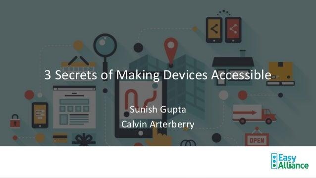 3 Secrets of Making Devices Accessible Sunish Gupta Calvin Arterberry