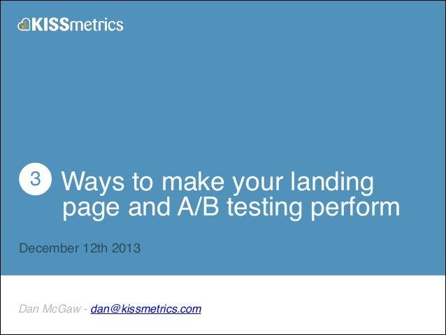 ! 3 Ways to make your landing ! page and A/B testing perform! !  December 12th 2013  Dan McGaw - dan@kissmetrics.com