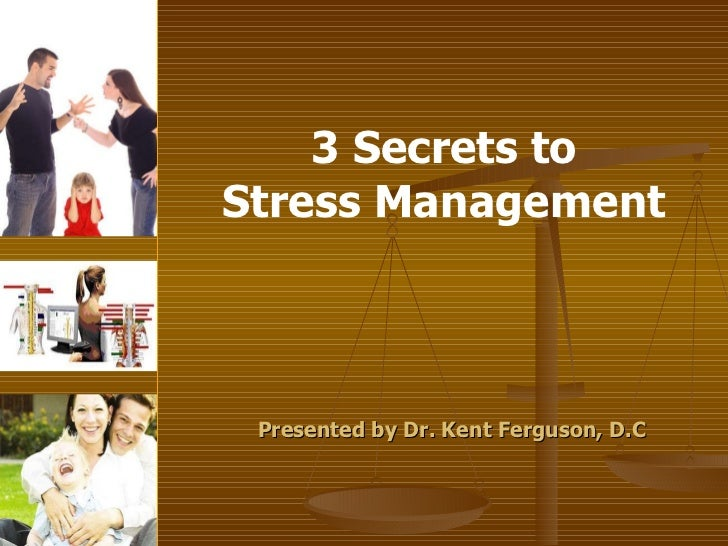 Presented by Dr. Kent Ferguson, D.C  3 Secrets to  Stress Management