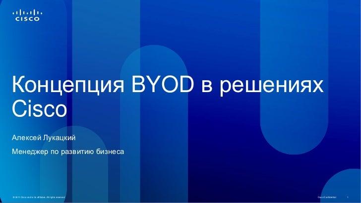 Концепция BYOD в решенияхCiscoАлексей ЛукацкийМенеджер по развитию бизнеса© 2011 Cisco and/or its affiliates. All rights r...