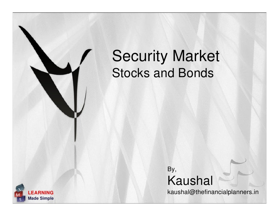 Security Market               Stocks and Bonds                           By,                        Kaushal LEARNING      ...