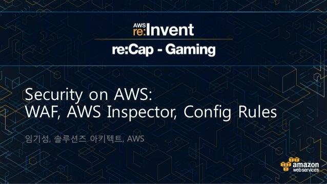 Security on AWS: WAF, AWS Inspector, Config Rules 임기성, 솔루션즈 아키텍트, AWS