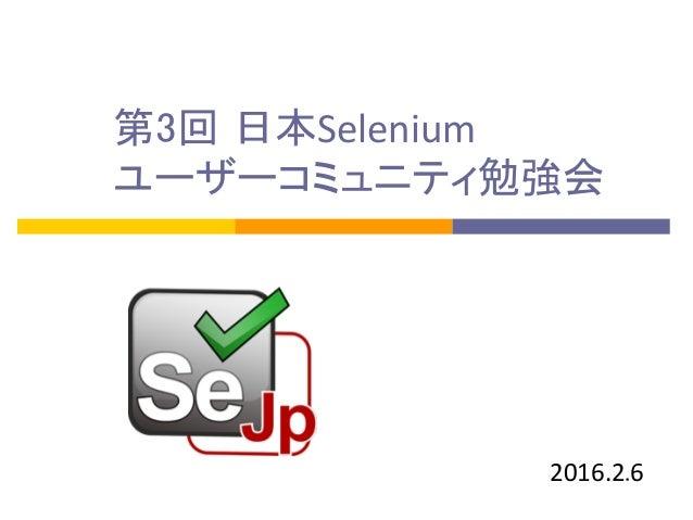 第3回 日本Selenium   ユーザーコミュニティ勉強会 2016.2.6