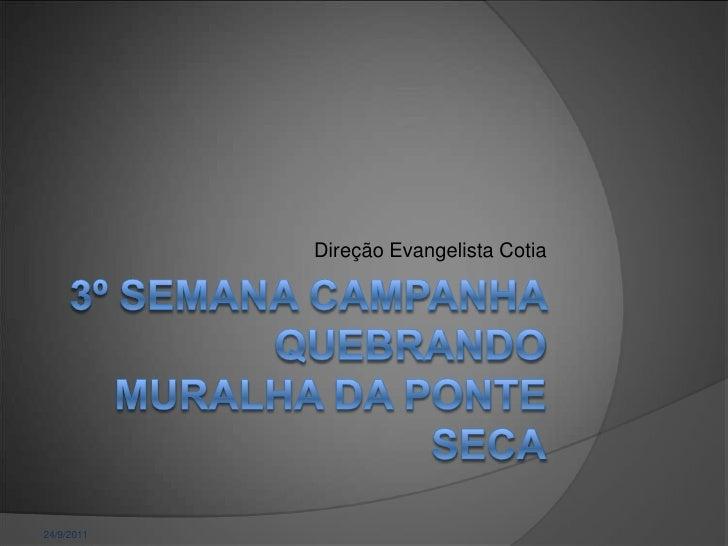 24/9/2011<br />Direção Evangelista Cotia<br />3º Semana Campanha QuebrandoMuralha da Ponte Seca<br />
