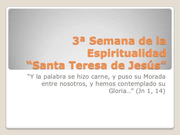 """3ª Semana de la          Espiritualidad""""Santa Teresa de Jesús""""""""Y la palabra se hizo carne, y puso su Morada     entre noso..."""