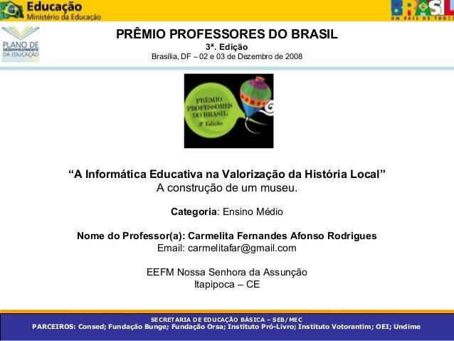 """PRÊMIO PROFESSORES DO BRASIL 3ª. Edição Brasília, DF – 02 e 03 de Dezembro de 2008 """"A Informática Educativa na Valorização..."""
