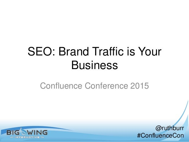 @ruthburr #ConfluenceCon SEO: Brand Traffic is Your Business Confluence Conference 2015