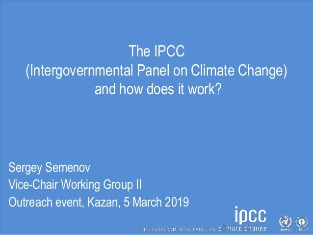 The IPCC (Intergovernmental Panel on Climate Change) and how does it work? Sergey Semenov Vice-Chair Working Group II Outr...