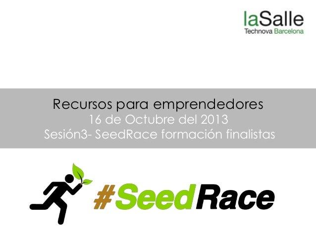 Recursos para emprendedores  16 de Octubre del 2013 Sesión3- SeedRace formación finalistas