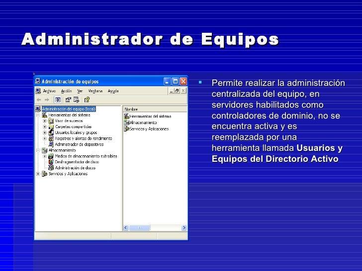 Administrador de Equipos <ul><li>Permite realizar la administración centralizada del equipo, en servidores habilitados com...