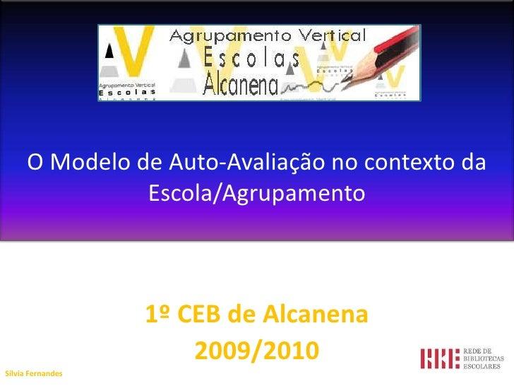 O Modelo de Auto-Avaliação no contexto da Escola/Agrupamento  <br />1º CEB de Alcanena<br />2009/2010<br />Sílvia Fernande...