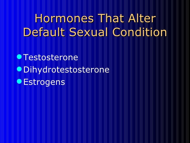 Hormones That Alter Default Sexual Condition <ul><li>Testosterone </li></ul><ul><li>Dihydrotestosterone </li></ul><ul><li>...