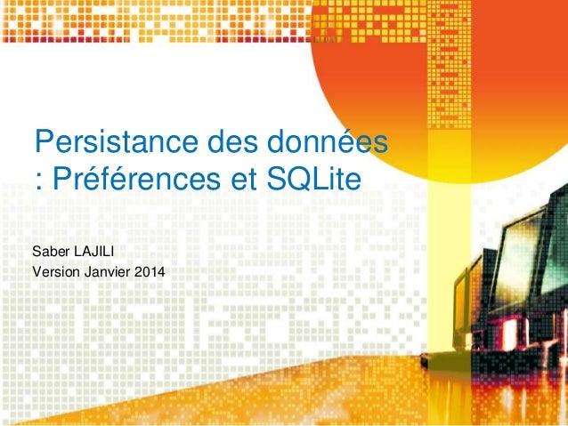 Persistance des données  : Préférences et SQLite  Saber LAJILI  Version Janvier 2014