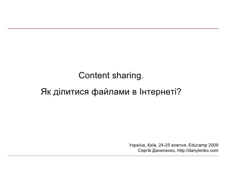Content sharing. Як ділитися файлами в Інтернеті? Україна, Київ, 24-25 жовтня,  Educamp 2009 Сергій Даниленко,  http://dan...