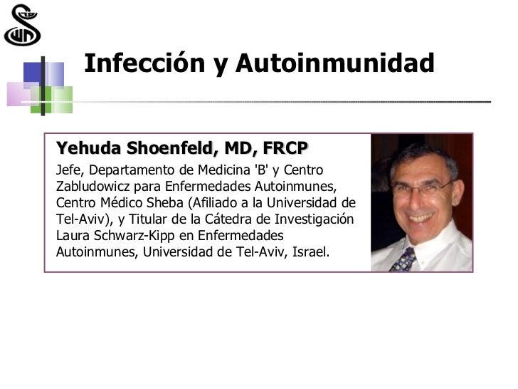 Infección y AutoinmunidadYehuda Shoenfeld, MD, FRCPJefe, Departamento de Medicina B y CentroZabludowicz para Enfermedades ...