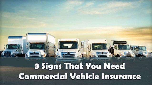3 Signs That You Need Commercial Vehicle Insurance